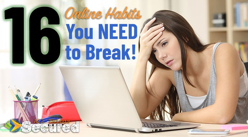16 Bad Online Habits You need to break to minimize the risk of online security threats