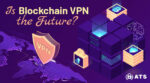 Can you trust a VPN, and is a blockchain VPN the future?